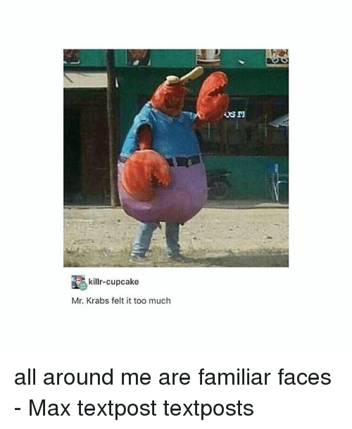 Memes, Mr. Krabs, and Too Much: killr-cupcake  Mr. Krabs felt it too much all around me are familiar faces - Max textpost textposts