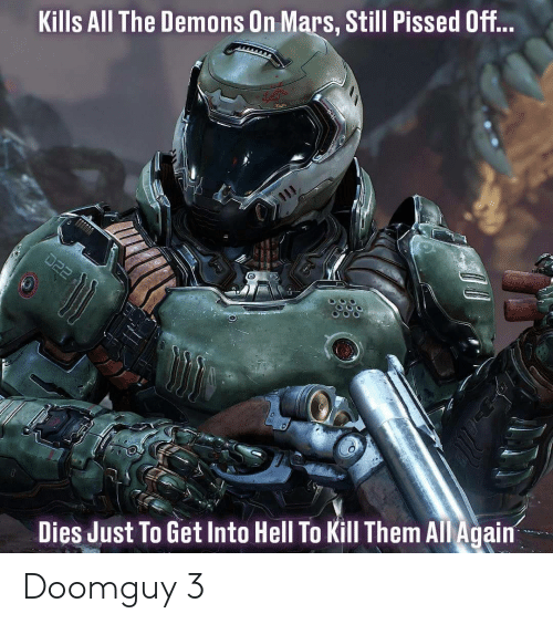 Mars, Hell, and All Again: Kills All The Demons On Mars, Still Pissed Off...  Dies Just To Get Into Hell To Kill Them All Again Doomguy 3
