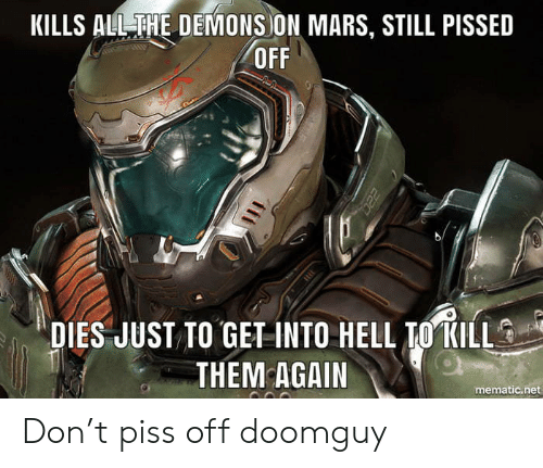 Mars, Hell, and Net: KILLS ALLTHE DEMONS ON MARS, STILL PISSED  OFF  DIES JUST TO GET INTO HELL IO KILL  THEM AGAIN  mematic.net Don't piss off doomguy