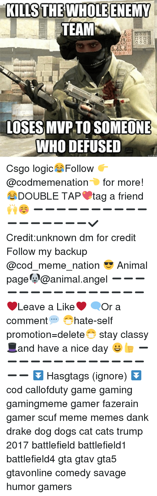 Cats, Dank, and Dogs: KILLS THE WHOLE ENEMY  TEAM  LOSES MVP TO SOMEONE  WHO DE FUSED  ckm Csgo logic😂Follow 👉@codmemenation👈 for more!😂DOUBLE TAP💖tag a friend 🙌☺ ➖➖➖➖➖➖➖➖➖➖➖➖➖➖➖➖➖✔Credit:unknown dm for credit Follow my backup @cod_meme_nation 😎 Animal page🐶@animal.angel ➖➖➖➖➖➖➖➖➖➖➖➖➖➖➖ ❤Leave a Like❤ 🗨Or a comment💬 😷hate-self promotion=delete😷 stay classy 🎩and have a nice day 😀👍 ➖➖➖➖➖➖➖➖➖➖➖➖➖➖➖ ⏬ Hasgtags (ignore) ⏬ cod callofduty game gaming gamingmeme gamer fazerain gamer scuf meme memes dank drake dog dogs cat cats trump 2017 battlefield battlefield1 battlefield4 gta gtav gta5 gtavonline comedy savage humor gamers