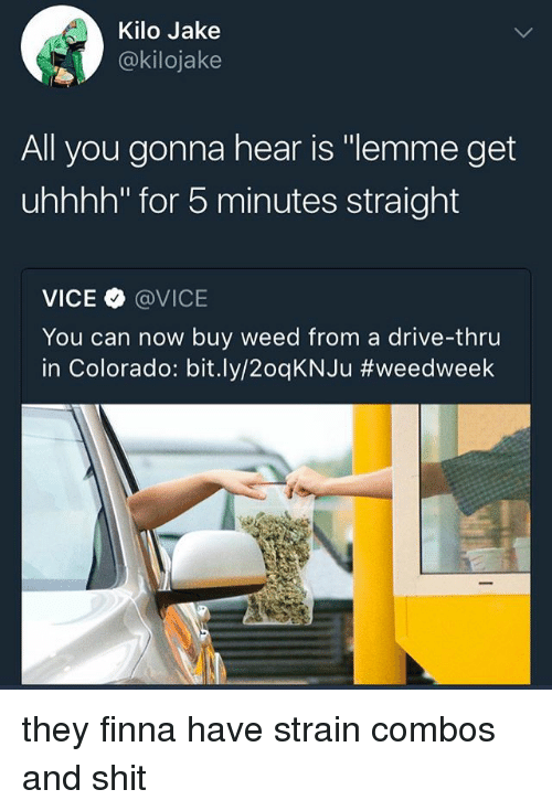"""Memes, Weed, and Colorado: Kilo Jake  @kilojake  All you gonna hear is """"lemme get  uhhhh"""" for 5 minutes straight  VICE @VICE  You can now buy weed from a drive-thru  in Colorado: b.t.ly/20qKNJu they finna have strain combos and shit"""