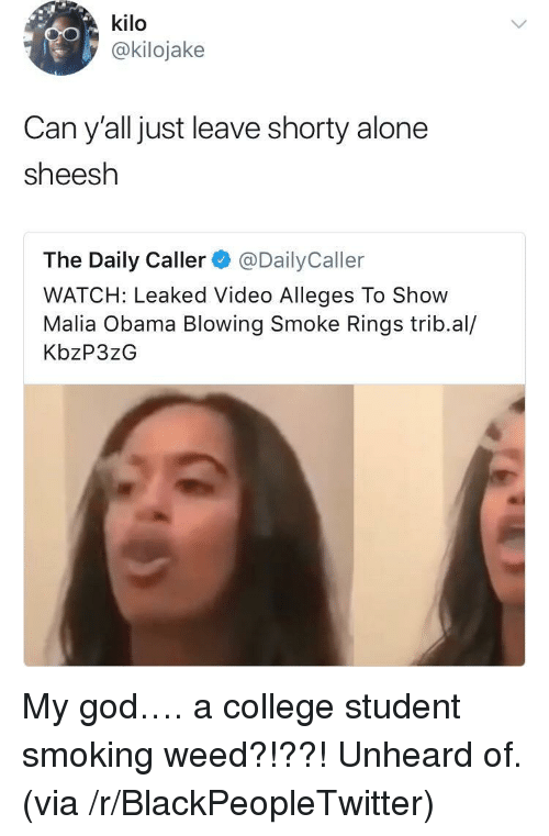 Being Alone, Blackpeopletwitter, and College: kilo  @kilojake  Can y'all just leave shorty alone  sheesh  The Daily Caller@DailyCaller  WATCH: Leaked Video Alleges To Show  Malia Obama Blowing Smoke Rings trib.al/  KbzP3zG <p>My god&hellip;. a college student smoking weed?!??! Unheard of. (via /r/BlackPeopleTwitter)</p>