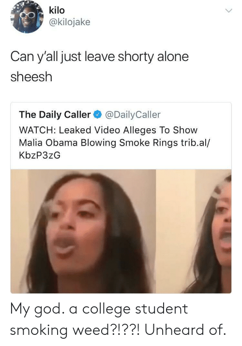 Being Alone, College, and God: kilo  @kilojake  Can y'all just leave shorty alone  sheesh  The Daily Caller@DailyCaller  WATCH: Leaked Video Alleges To Show  Malia Obama Blowing Smoke Rings trib.al/  KbzP3zG My god. a college student smoking weed?!??! Unheard of.