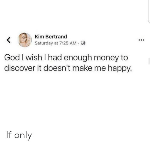 God, Money, and Discover: Kim Bertrand  Saturday at 7:25 AM  God I wish I had enough money to  discover it doesn't make me happy. If only