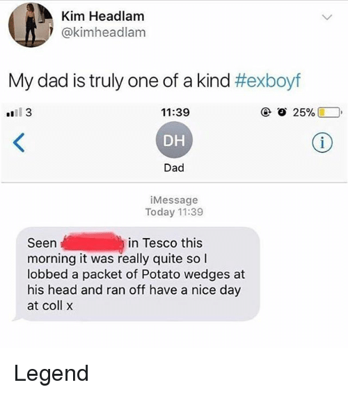 Dad, Head, and Memes: Kim Headlam  @kimheadlam  My dad is truly one of a kind #exboyf  11:39  DH  Dad  iMessage  Today 11:39  in Tesco this  Seen  morning it was really quite so l  lobbed a packet of Potato wedges at  his head and ran off have a nice day  at coll x Legend