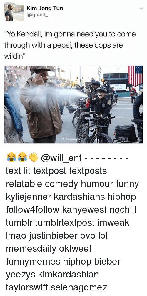 "Funny, Kardashians, and Lit: Kim Jong Tun  @ignant  ""Yo Kendall, im gonna need you to come  through with a pepsi, these cops are  Wildin  POLICE 😂😂👏 @will_ent - - - - - - - - text lit textpost textposts relatable comedy humour funny kyliejenner kardashians hiphop follow4follow kanyewest nochill tumblr tumblrtextpost imweak lmao justinbieber ovo lol memesdaily oktweet funnymemes hiphop bieber yeezys kimkardashian taylorswift selenagomez"