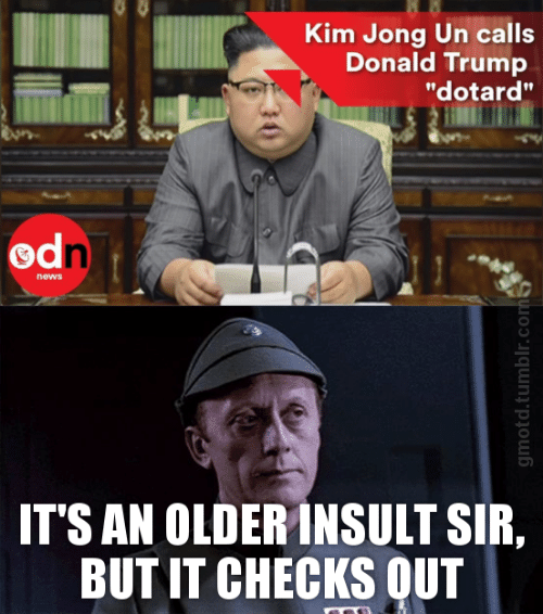 "Donald Trump, Kim Jong-Un, and News: Kim Jong Un calls  Donald Trump  ""dotard""  od  news  IT'S AN OLDER INSULT SIR,  BUTIT CHECKS OUT"