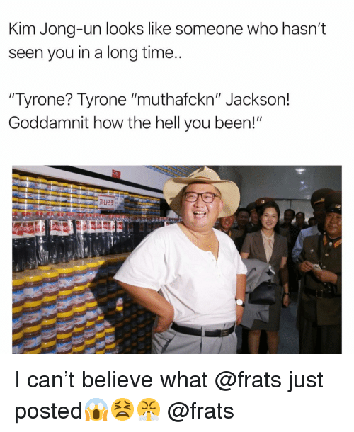 """Funny, Kim Jong-Un, and Time: Kim Jong-un looks like someone who hasn't  seen you in a long time  Tyrone? Tyrone """"muthafckn"""" Jackson!  Goddamnit how the hell you been!"""" I can't believe what @frats just posted😱😫😤 @frats"""