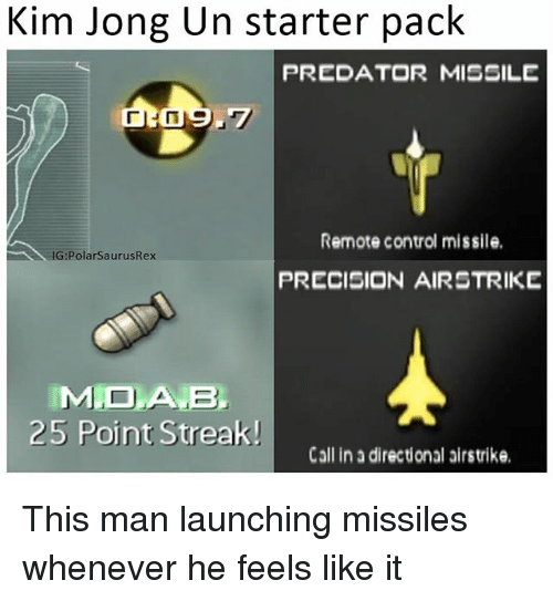 Kim Jong-Un, Memes, and Control: Kim Jong Un starter pack  PREDATOR MISSILE  Remote control missile.  :PolarSaurusRex  PRECISION AIRSTRIKE  MDA B  25 Point Streak!  Call in a directional airstrike This man launching missiles whenever he feels like it