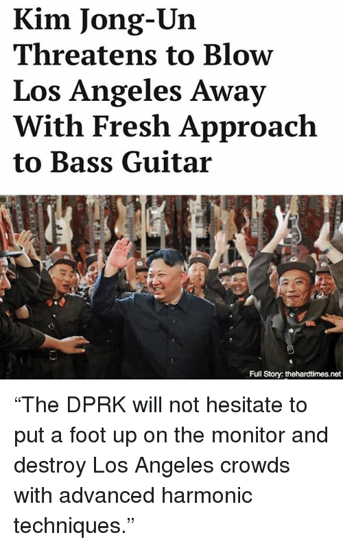 """Fresh, Kim Jong-Un, and Memes: Kim Jong-Un  Threatens to Blow  Los Angeles Away  With Fresh Approach  to Bass Guitar """"The DPRK will not hesitate to put a foot up on the monitor and destroy Los Angeles crowds with advanced harmonic techniques."""""""