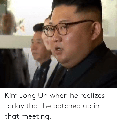 Kim Jong-Un, Today, and Kim: Kim Jong Un when he realizes today that he botched up in that meeting.