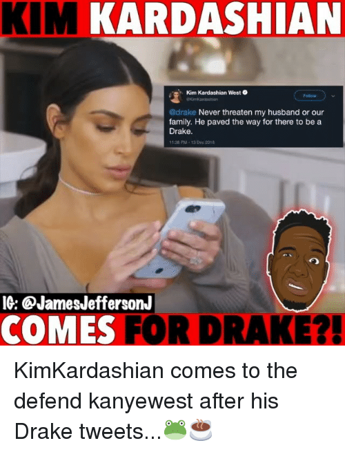 Drake, Family, and Kim Kardashian: KIM KARDASHIAN  Kim Kardashian West  Follow  kimkaoshian  @drake Never threaten my husband or our  family. He paved the way for there to be a  Drake.  1.38 PM-13 Dec 2018  IG: @JamesJeffersonJ  COMES FOR DRAKE? KimKardashian comes to the defend kanyewest after his Drake tweets...🐸☕️