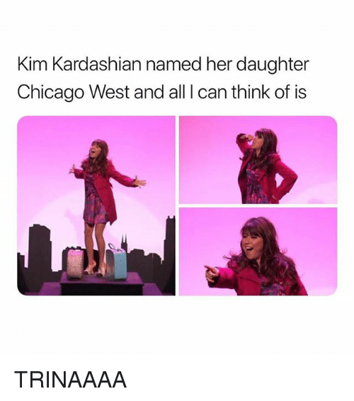 Chicago, Kim Kardashian, and Kardashian: Kim Kardashian named her daughter  Chicago West and all I can think of is TRINAAAA