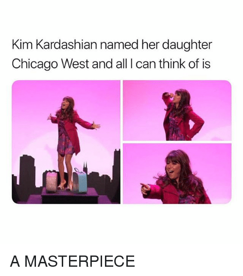 Chicago, Kim Kardashian, and Kardashian: Kim Kardashian named her daughter  Chicago West and all I can think of is A MASTERPIECE