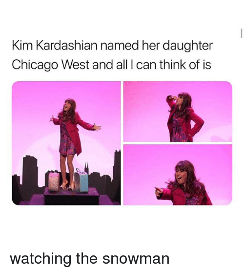 Chicago, Kim Kardashian, and Kardashian: Kim Kardashian named her daughter  Chicago West and all I can think of is watching the snowman