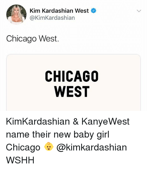 Chicago, Kim Kardashian, and Memes: Kim Kardashian West  @KimKardashian  Chicago West.  CHICAGO  WEST KimKardashian & KanyeWest name their new baby girl Chicago 👶 @kimkardashian WSHH