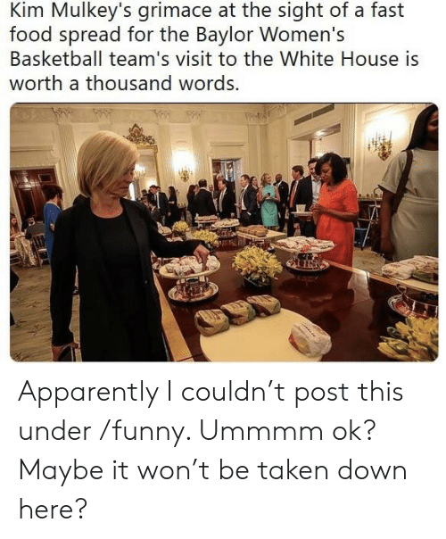 Apparently, Basketball, and Fast Food: Kim Mulkey's grimace at the sight of a fast  food spread for the Baylor Women's  Basketball team's visit to the White House is  worth a thousand words. Apparently I couldn't post this under /funny. Ummmm ok? Maybe it won't be taken down here?