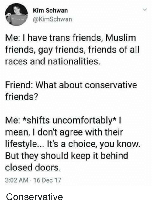 Friends, Muslim, and Lifestyle: Kim Schwan  @KimSchwan  Me: I have trans friends, Muslim  friends, gay friends, friends of all  races and nationalities.  Friend: What about conservative  friends?  Me: *shifts uncomfortably*  mean, I don't agree with their  lifestyle.. It's a choice, you know.  But they should keep it behind  closed doors.  3:02 AM 16 Dec 17