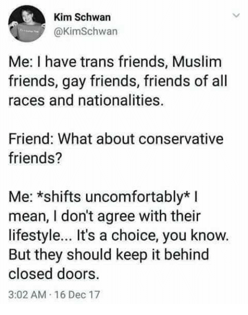 Friends, Muslim, and Lifestyle: Kim Schwan  @KimSchwan  Me: I have trans friends, Muslim  friends, gay friends, friends of all  races and nationalities.  Friend: What about conservative  friends?  Me: *shifts uncomfortably*  mean, I don't agree with their  lifestyle... It's a choice, you know.  But they should keep it behind  closed doors.  3:02 AM 16 Dec 17