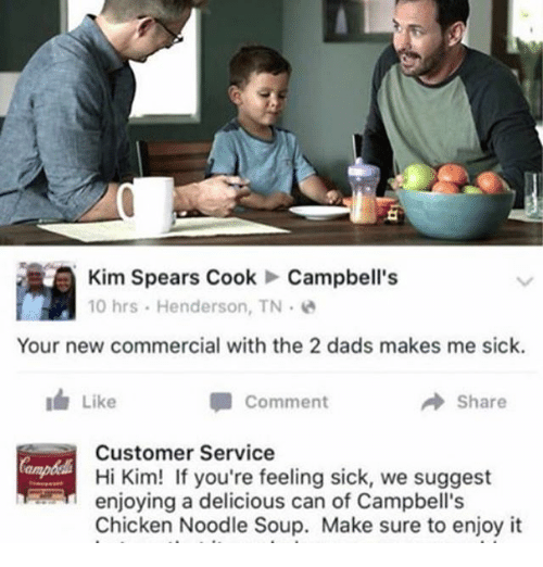 Memes, 🤖, and Soup: Kim Spears Cook Campbell's  10 hrs. Henderson, TN  Your new commercial with the 2 dads makes me sick.  I Like  A Comment  Share  Customer Service  Hi Kim! If you're feeling sick, we suggest  enjoying a delicious can of Campbell's  Chicken Noodle Soup. Make sure to enjoy it