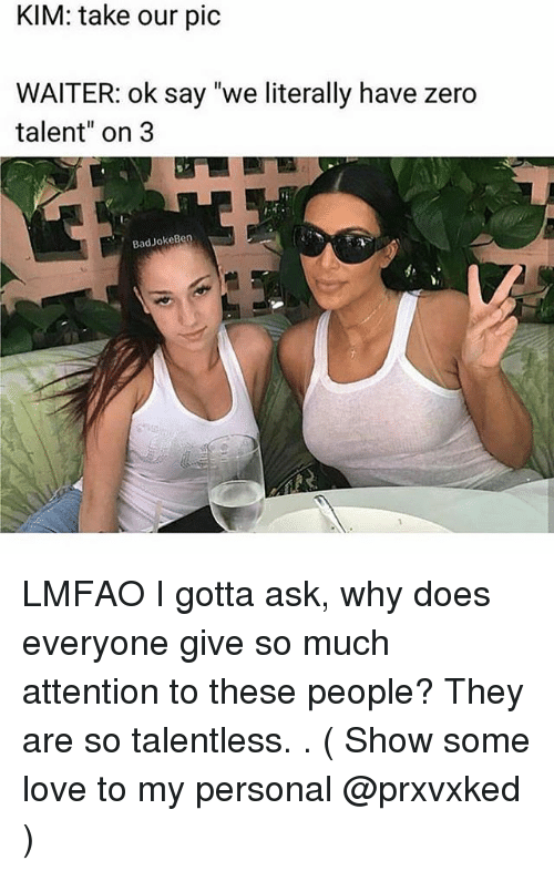 """Bad, Love, and Memes: KIM: take our pic  WAITER: ok say """"we literally have zero  talent"""" on 3  Bad Jokeb LMFAO I gotta ask, why does everyone give so much attention to these people? They are so talentless. . ( Show some love to my personal @prxvxked )"""