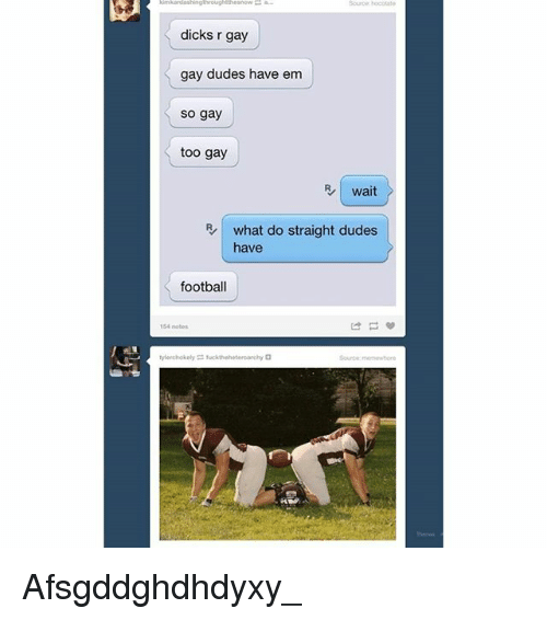 Dicks, Football, and Trendy: kimardashingthroughthesnow-a.  Source: rocotate  dicks r gay  gay dudes have em  so gay  too gay  wait  what do straight dudes  have  football  154 notes  ピ  nya Afsgddghdhdyxy_