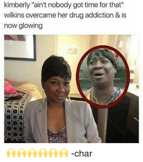 """Memes, Ain't Nobody Got Time for That, and Time: kimberly """"ain't nobody got time for that""""  wilkins overcameher drug addiction & is  now glowing 🙌🙌🙌🙌🙌🙌 -char"""