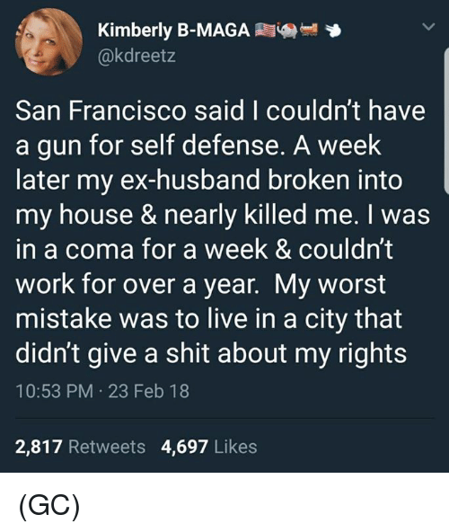 Memes, My House, and Shit: Kimberly B-MAGA  @kdreetz  San Francisco said I couldn't have  a gun for self defense. A week  later my ex-husband broken into  my house & nearly killed me. I was  in a coma for a week & couldn't  work for over a year. My worst  mistake was to live in a city that  didn't give a shit about my rights  10:53 PM 23 Feb 18  2,817 Retweets 4,697 Likes (GC)