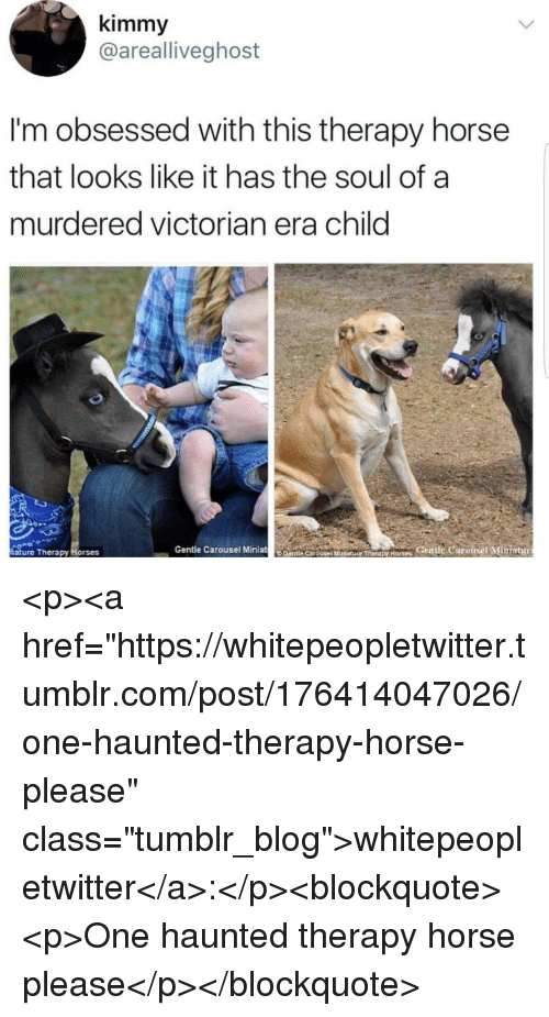 "Horses, Tumblr, and Blog: kimmy  @arealliveghost  I'm obsessed with this therapy horse  that looks like it has the soul of a  murdered victorian era child  iature Therapy Horses  Gentle Carousel MiniatCentie CarousetMtureTerdpy Horses Gentle Carousel Mimiatur <p><a href=""https://whitepeopletwitter.tumblr.com/post/176414047026/one-haunted-therapy-horse-please"" class=""tumblr_blog"">whitepeopletwitter</a>:</p><blockquote><p>One haunted therapy horse please</p></blockquote>"