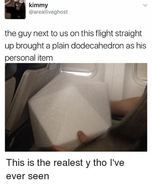 Memes, Flight, and 🤖: kimmy  @arealliveghost  the guy next to us on this flight straight  up brought a plain dodecahedron as his  personal item This is the realest y tho I've ever seen