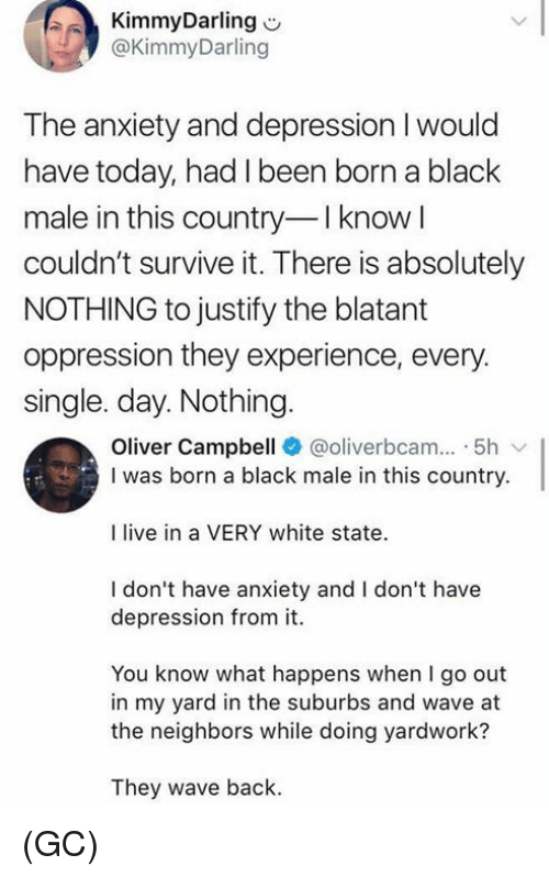 Memes, Anxiety, and Black: KimmyDarling  @KimmyDarling  The anxiety and depression I would  have today, had I been born a black  male in this country-Iknow  couldn't survive it. There is absolutely  NOTHING to justify the blatant  oppression they experience, every  single. day. Nothing  Oliver Campbell @oliverbcam 5h  I was born a black male in this country.  I live in a VERY white state  I don't have anxiety and I don't have  depression from it.  You know what happens when I go out  in my yard in the suburbs and wave at  the neighbors while doing yardwork?  They wave back. (GC)