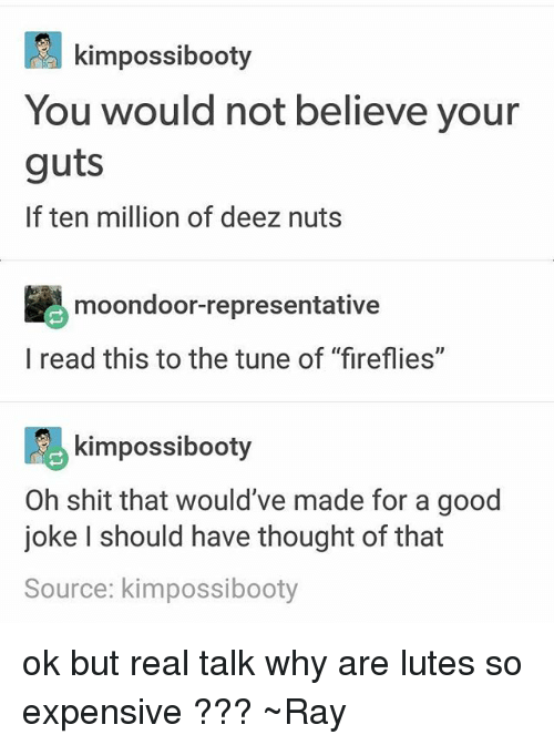 """Deez Nuts, Shit, and Tumblr: kimpossibooty  You would not believe your  guts  If ten million of deez nuts  moondoor-representative  l read this to the tune of """"fireflies""""  kimpossibooty  Oh shit that would've made for a good  joke I should have thought of that  Source: kimpossibooty ok but real talk why are lutes so expensive ??? ~Ray"""