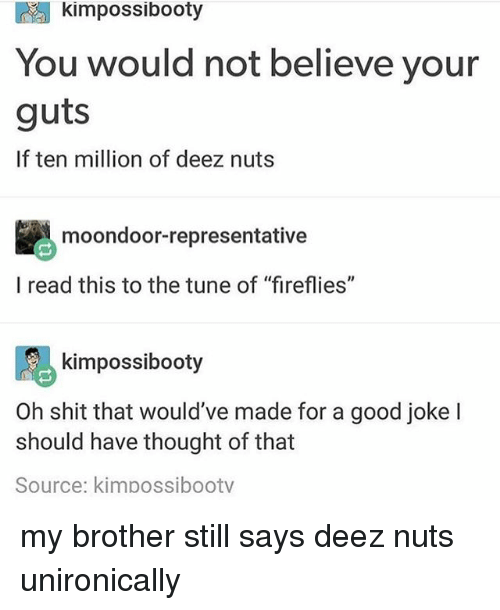 """Deez Nuts, Memes, and Shit: kimpossibooty  You would not believe your  guts  If ten million of deez nuts  moondoor-representative  l read this to the tune of """"fireflies""""  阝る  Oh shit that would've made for a good joke l  kimpossibooty  should have thought of that  Source: kimpossibootv my brother still says deez nuts unironically"""