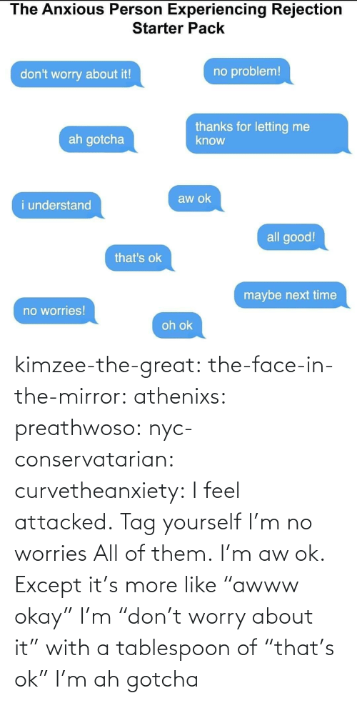 """Tumblr, Blog, and Mirror: kimzee-the-great: the-face-in-the-mirror:  athenixs:  preathwoso:  nyc-conservatarian:  curvetheanxiety: I feel attacked.   Tag yourself I'm no worries     All of them.    I'm aw ok. Except it's more like """"awww okay""""  I'm""""don't worry about it"""" with a tablespoon of""""that's ok""""    I'm ah gotcha"""