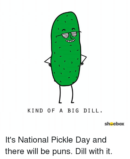 kind of a big dill sh ebox its national pickle 6620900 kind of a big dill sh ebox it's national pickle day and there will