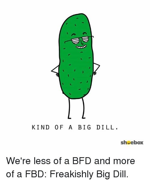 KIND OF a BIG DILL Sh Ebox We're Less of a BFD and More of a