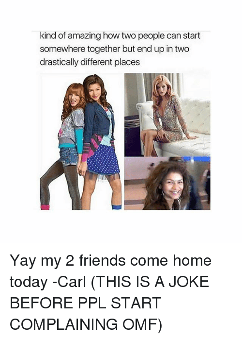 Friends, Memes, and Home: kind of amazing how two people can start  somewhere together but end up in two  drastically different places Yay my 2 friends come home today -Carl (THIS IS A JOKE BEFORE PPL START COMPLAINING OMF)