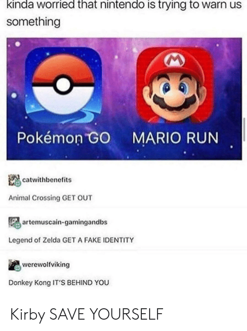Donkey, Fake, and Nintendo: kinda worried that nintendo is trying to warn us  something  Pokémon GO  MARIO RUN  catwithbenefits  Animal Crossing GET OUT  artemuscain-gamingandbs  Legend of Zelda GET A FAKE IDENTITY  werewolfviking  Donkey Kong IT'S BEHIND YOU Kirby SAVE YOURSELF