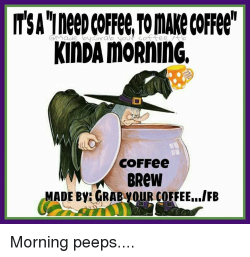Memes, Coffee, and 🤖: KINDAMORninG.  COFFee  BRew  MADE By: GRABiyouR COFFEE...IFB Morning peeps....