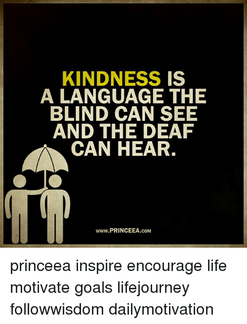 Goals, Life, and Memes: KINDNESS IS  A LANGUAGE THE  BLIND CAN SEE  AND THE DEARF  CAN HEAR.  www.PRINCEEA.coM princeea inspire encourage life motivate goals lifejourney followwisdom dailymotivation