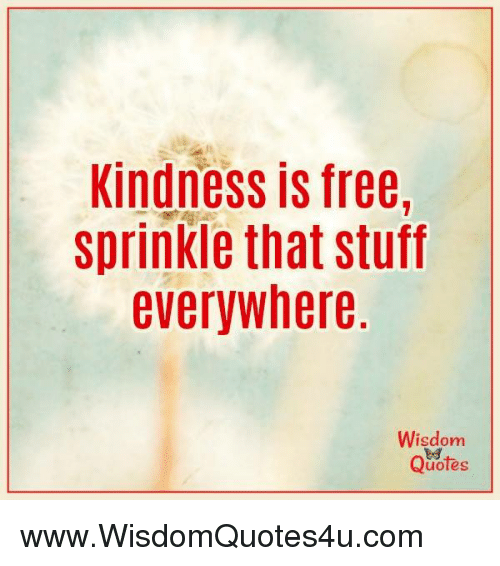 Kindness Is Free Sprinkle That Stuff Everywhere Wisdom Quotes Wwwwisdomquotes4ucom Free Meme On Me Me