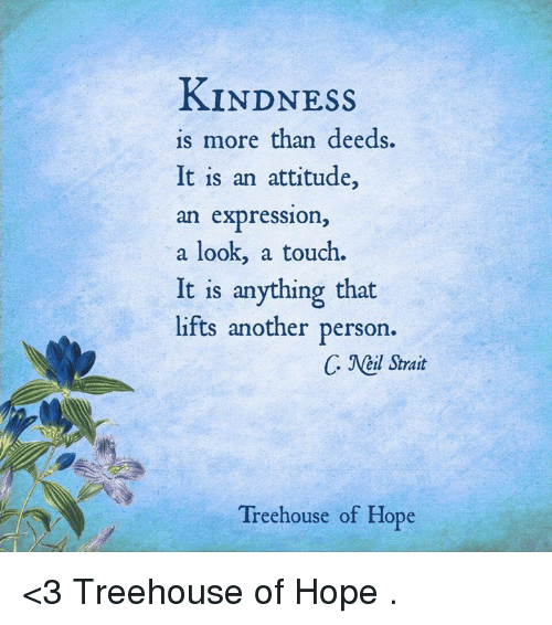 Memes, Attitude, and Hope: KINDNESS  is more than deeds.  It is an attitude  an expression,  a look, a touch.  It is anything that  lifts another person  C JNetl Strait  Treehouse of Hope <3 Treehouse of Hope  .