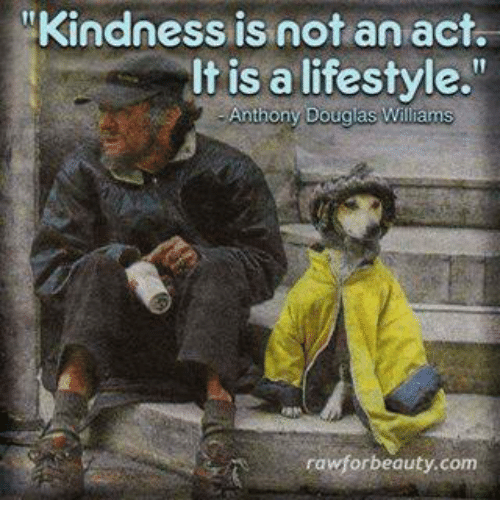 """Memes, Lifestyle, and Kindness: """"Kindness is not an act.  It is a lifestyle.""""  Anthonv bouglas Williams  rawforbeauty.com"""