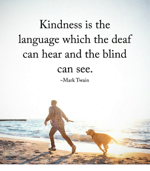 Billedresultat for kindness is the language which the deaf can hear and the blind can see