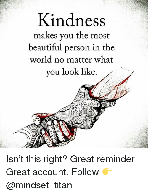 Beautiful, Memes, and World: Kindness  makes you the most  beautiful person in the  world no matter what  you look like Isn't this right? Great reminder. Great account. Follow 👉 @mindset_titan