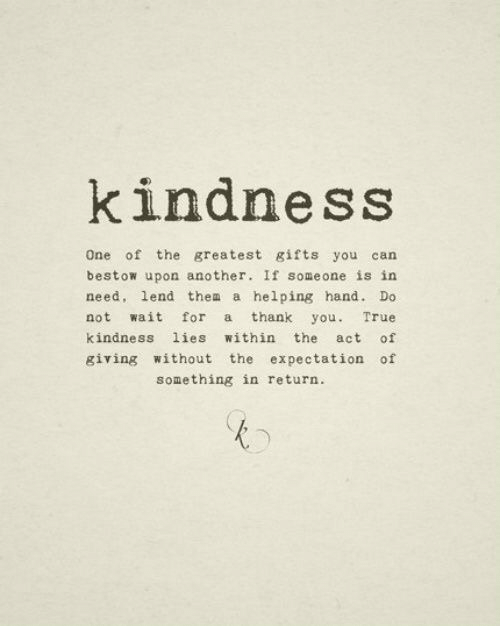 True, Thank You, and Kindness: kindness  One of the greatest gifts you can  bestow upon another. If someone is in  need, lend thea a helping hand. Do  not wait for a thank you. True  kindness lies within the act of  giving without the expectation of  something in return.