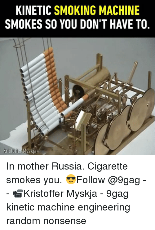 9gag, Memes, and Smoking: KINETIC SMOKING MACHINE  SMOKES SO YOU DON'T HAVE TO, In mother Russia. Cigarette smokes you. 😎Follow @9gag - - 📹Kristoffer Myskja - 9gag kinetic machine engineering random nonsense