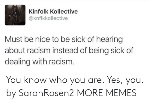 Dank, Memes, and Racism: Kinfolk Kollective  @knflkkollective  Must be nice to be sick of hearing  about racism instead of being sick of  dealing with racism You know who you are. Yes, you. by SarahRosen2 MORE MEMES