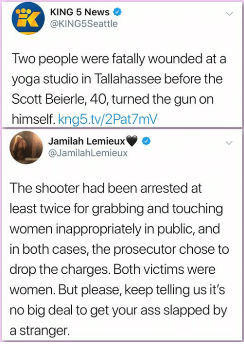 Ass, Memes, and News: KING 5 News  @KING5Seattle  Two people were fatally wounded at a  yoga studio in Tallahassee before the  Scott Beierle, 40, turned the gun on  himself. kng5.tv/2Pat7mV  Jamilah Lemieux  @JamilahLemieux  The shooter had been arrested at  least twice for grabbing and touching  women inappropriately in public, and  in both cases, the prosecutor chose to  drop the charges. Both victims were  women. But please, keep telling us it's  no big deal to get your ass slapped by  a stranger.