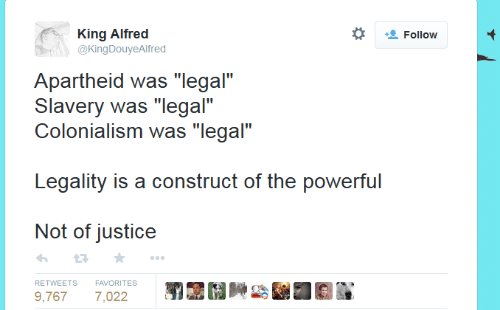 """Justice, Powerful, and Apartheid: *  King Alfrec  @KingDouyeAlfred  Follow  Apartheid was """"legal""""  Slavery was """"legal""""  Colonialism was """"legal""""  Legality is a construct of the powerful  Not of justice  わ ★  RETWEETS FAVORITES  9,7677,022"""